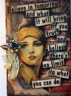Believe in tomorrow and what it will bring and believe there's no limit to what you can do.