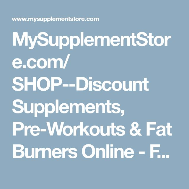 MySupplementStore.com/     SHOP--Discount Supplements, Pre-Workouts & Fat Burners Online - Free Shipping Over $50