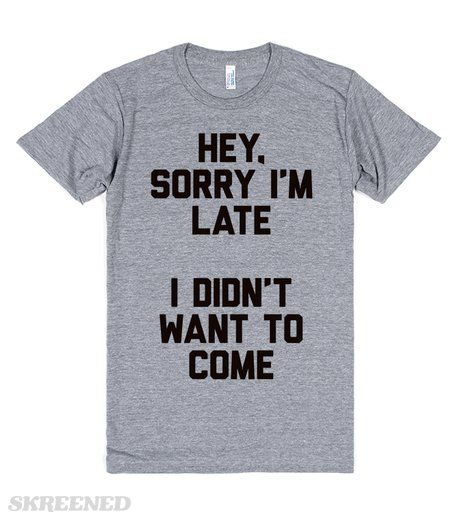 """Hey. Sorry I'm Late. I Didn't Want to Come."" T-shirt"