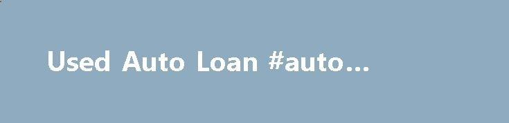 Used Auto Loan #auto #battery auto.nef2.com/... #used auto loans # Used Auto Loan An affordable, fixed-rate LGFCU Used Vehicle Loan is a smart way to pay for your used car purchase. At LGFCU we can help you at every step o