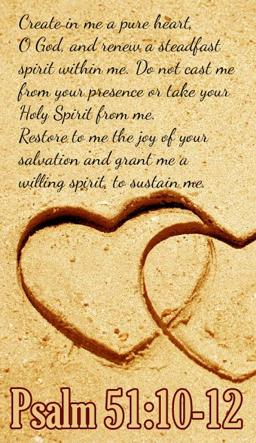 Psalms 51:10-12 Create in me a clean heart, O God, And renew a steadfast spirit within me. Do not cast me away from Your presence, And do not take Your Holy Spirit from me. Restore to me the joy of Your salvation, And uphold me by  Your  generous Spirit.