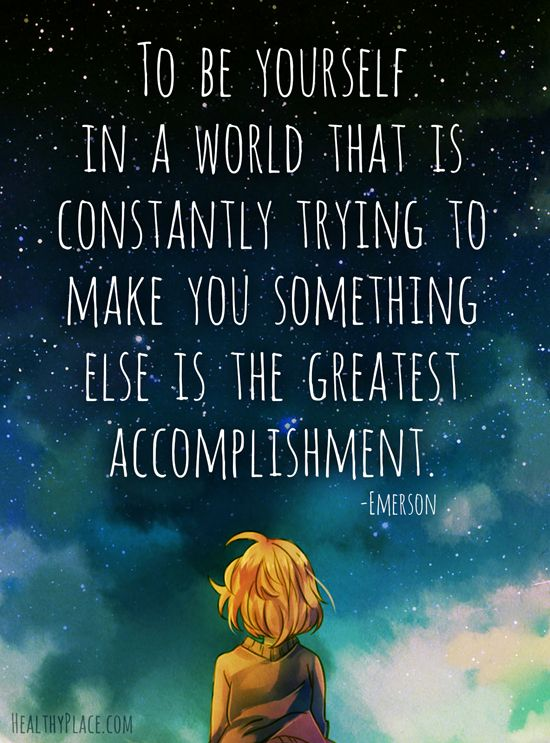 Positive Quote: To be yourself in a world that is constantly trying to make you something else is the greatest accomplishment. www.HealthyPlace.com