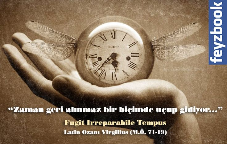 """""""Zaman geri alınmaz bir biçimde uçup gidiyor..."""" Fugit Irreparabile Tempus Latin Ozanı Virgilius ( M.Ö.71-19)"""