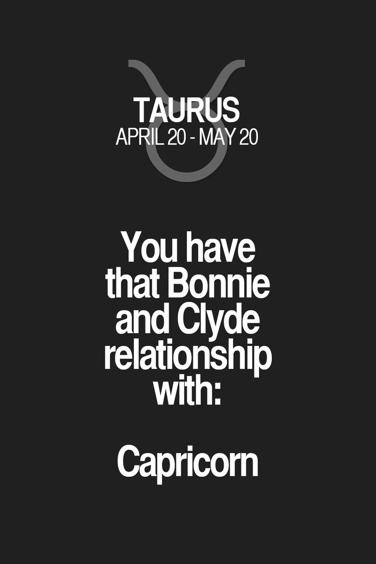 You have that Bonnie and Clyde relationship with: Capricorn. Taurus | Taurus Quotes | Taurus Horoscope | Taurus Zodiac Signs