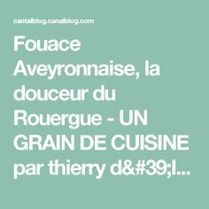 Fouace Aveyronnaise, la douceur du Rouergue - UN GRAIN DE CUISINE par thierry d'Issy