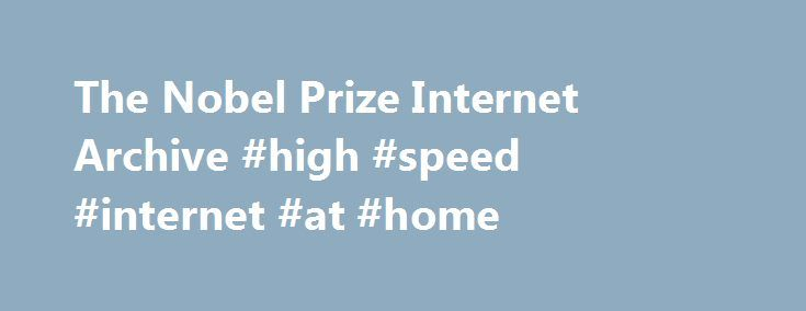 The Nobel Prize Internet Archive #high #speed #internet #at #home http://internet.remmont.com/the-nobel-prize-internet-archive-high-speed-internet-at-home/  2016 NOBEL PRIZE WINNERS HAVE BEEN ANNOUNCED HERE Welcome to the Nobel Prize Internet Archive. You can click on any Nobel category icon below (literature . physics . chemistry . peace . economics . or physiology medicine ) to see an annotated, hyperlinked list of all Nobel laureates in that category. And while you are […]