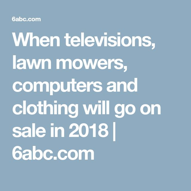 When televisions, lawn mowers, computers and clothing will go on sale in 2018 | 6abc.com