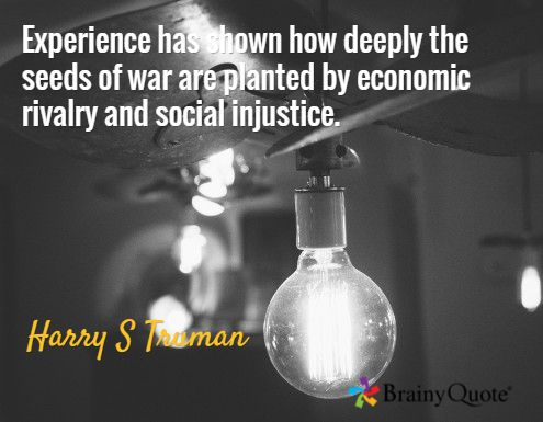 Experience has shown how deeply the seeds of war are planted by economic rivalry and social injustice. / Harry S Truman