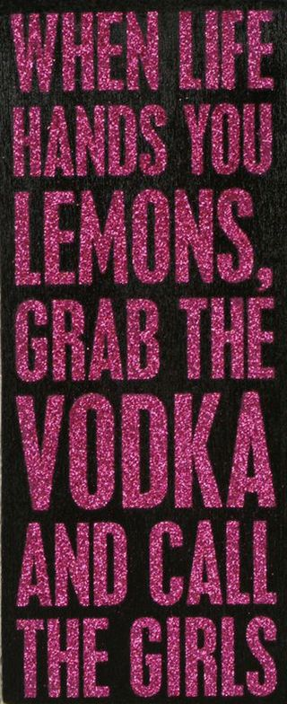 When life hands you lemons, grab the vodka and call the girls