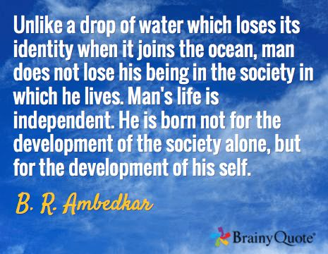 Unlike a drop of water which loses its identity when it joins the ocean, man does not lose his being in the society in which he lives. Man's life is independent. He is born not for the development of the society alone, but for the development of his self. / B. R. Ambedkar