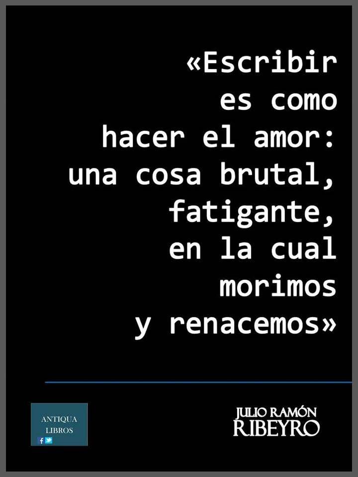 """""""Escribir es como hacer el amor: una cosa brutal, fatigante, en la cual morimos y renacemos."""" - Julio Ramón Ribeyro. Literatura Peruana"""