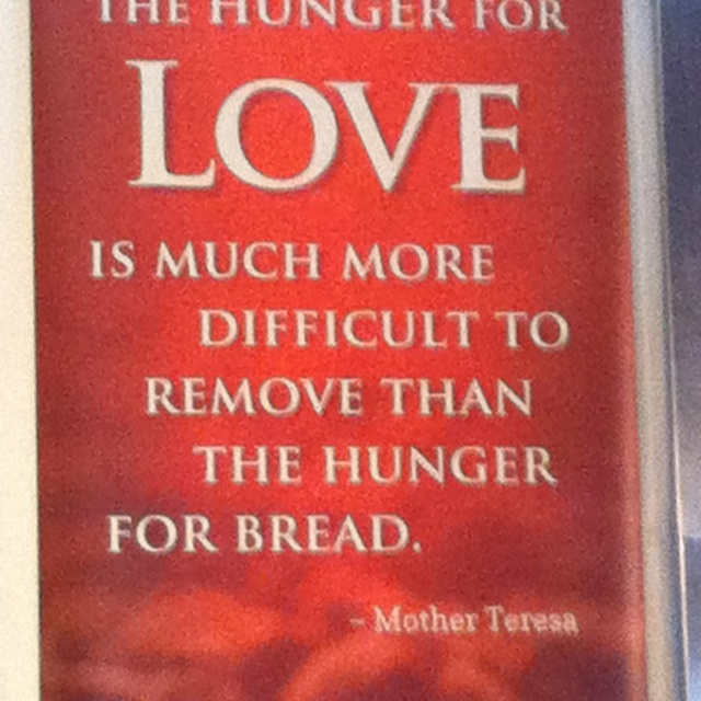 The hunger for love is much more difficult to remove than the hunger