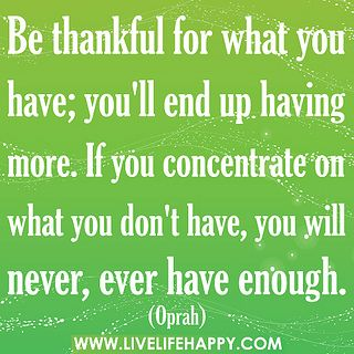 Be thankful for what you have; you'll end up having more. If you concentrate on what you don't have, you will never, ever have enough. by deeplifequotes, via Flickr