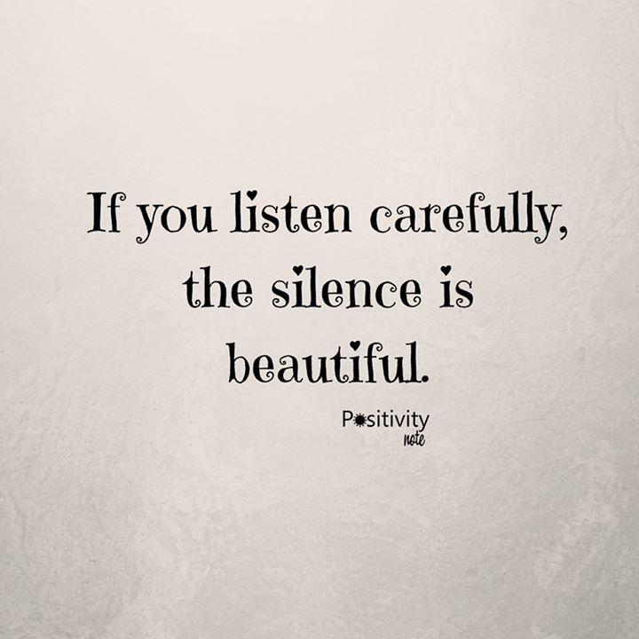 If you listen carefully the silence is beautiful. #positivitynote #positivity #inspiration