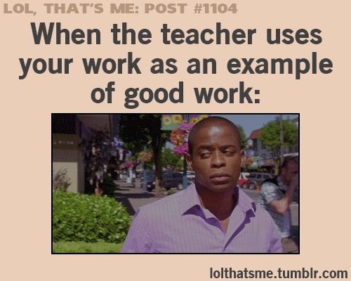 When the teacher uses your work as an example of good work. GUSSSSS