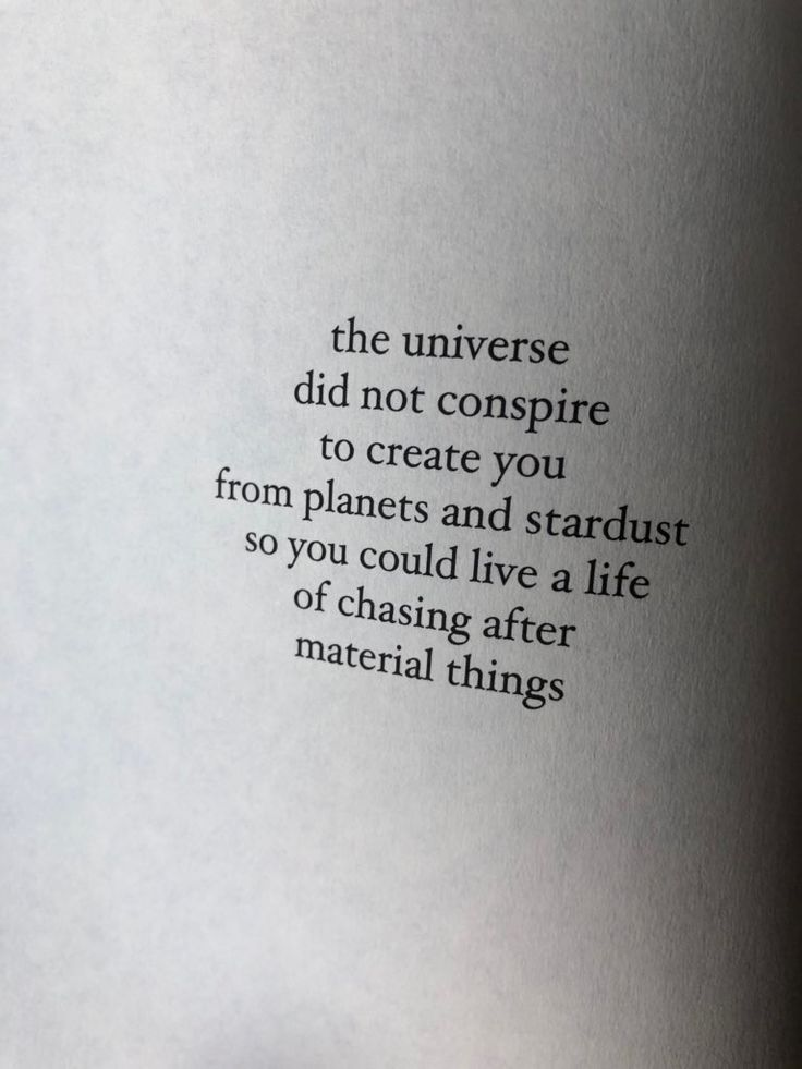 The universe did not conspire to create you ... to chase after material things