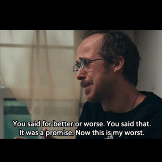 Blue Valentine...this movie is so beautifully heartbreaking. Vows must be taken seriously or why say them in the first place? Top of the most loved film list at an instant. Just a beautiful and real film-xXvb.