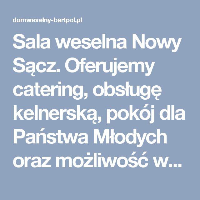 Sala weselna Nowy Sącz. Oferujemy catering, obsługę kelnerską, pokój dla Państwa Młodych oraz możliwość wynajęcia pokoi dla gości.