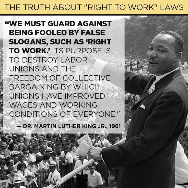 """We must guard against being fooled by false slogans, such as, """"Right to Work."""" It's purpose is to destroy Labor Unions and the freedom of collective bargaining by which Unions have improved wages and working conditions of everyone. -Martin Luther King, Jr., 1961"""