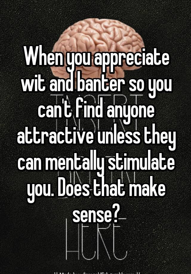 """""""When you appreciate wit and banter so you can't find anyone attractive unless they can mentally stimulate you. Does that make sense?"""""""