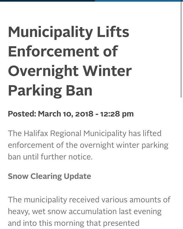 Municipality Lifts Enforcement of Overnight Winter Parking Ban . Posted: March 10 2018 - 12:28 pm . The Halifax Regional Municipality has lifted enforcement of the overnight winter parking ban until further notice. . Snow Clearing Update . The municipality received various amounts of heavy wet snow accumulation last evening and into this morning that presented challenging conditions. Operations are reporting that the majority of main arterial and transit routes are passable in good condition…