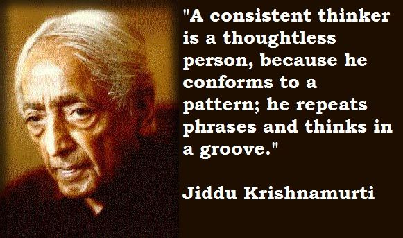 """A consistent thinker is a thoughtless person, because he conforms to a pattern; he repeats phrases and thinks in a grove."" #Krishnamurti"