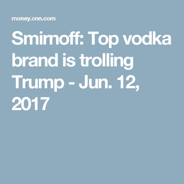 Smirnoff: Top vodka brand is trolling Trump - Jun. 12, 2017