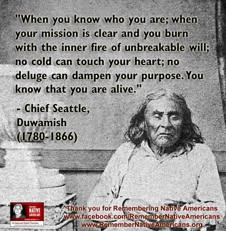 """""""When you know who you are; when your mission is clear and you burn with the inner fire of unbreakable will; no cold can touch your heart; no deluge can dampen your purpose. You know that you are alive."""" - Chief Seattle, Duwamish (1780-1866) (From Tumblr blog)"""