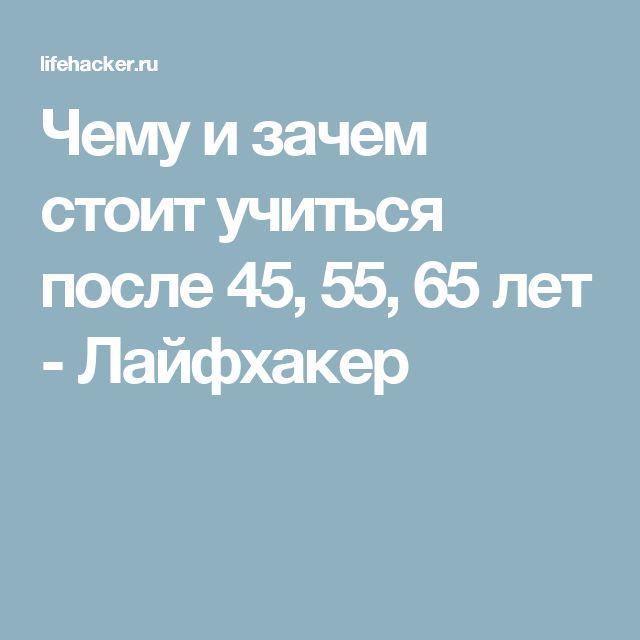Чему и зачем стоит учиться после 45, 55, 65 лет - Лайфхакер