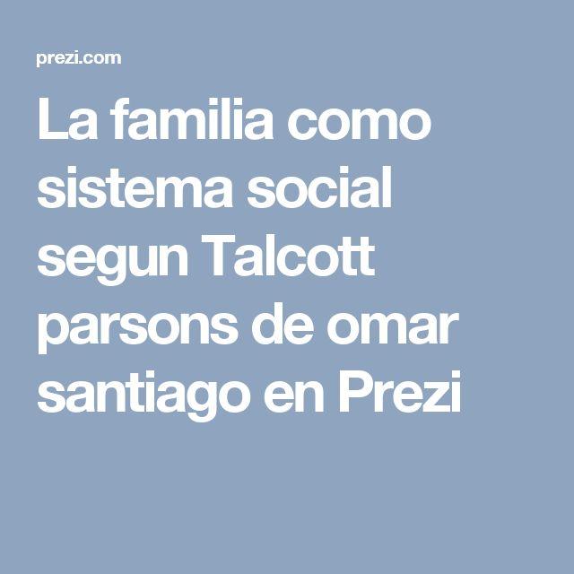 La familia como sistema social segun Talcott parsons de omar santiago en Prezi