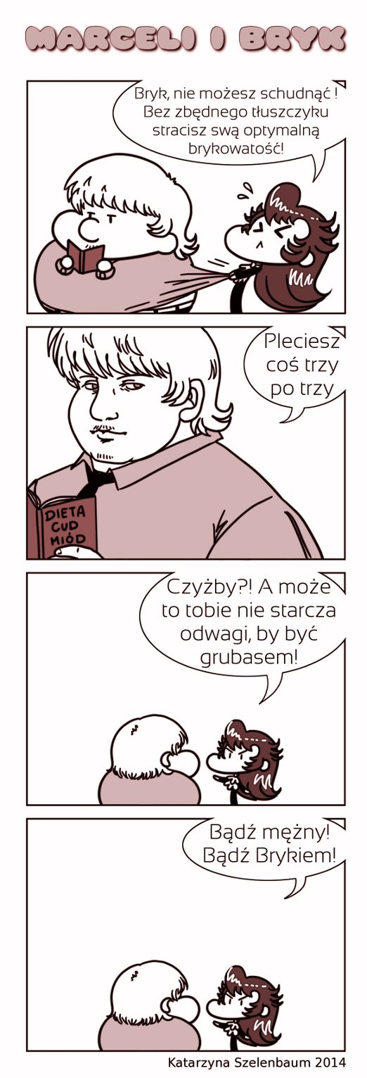 - Bryk, you can't go on diet! Without needless fat, you'll loose your optimal bryk-ulity!  - You're talking nineteen to the dozen.  - Am I? Or maybe you have not enough courage to be a fatty!  - Be brave! Be Bryk!