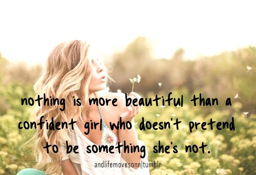 Nothing is more beautiful than a confident girl who doesn't pretend to be something she's not.