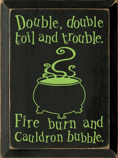Sawdust City LLC - Double, double toil and trouble. Fire burn and cauldron bubble, $22.00 (http://www.sawdustcityllc.com/double-double-toil-and-trouble-fire-burn-and-cauldron-bubble/)