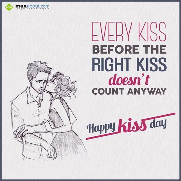 Every Kiss before the right kiss  doesn't count anyway.  Happy Kiss Day