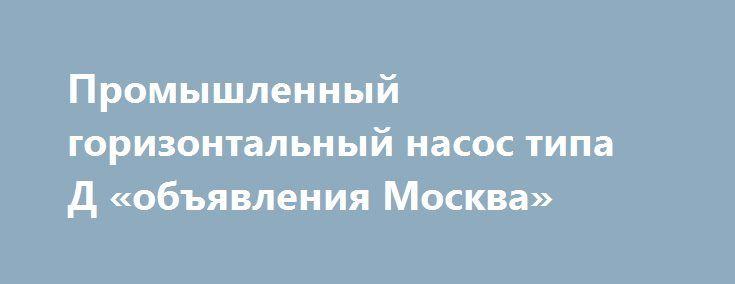 Промышленный горизонтальный насос типа Д «объявления Москва» http://www.pogruzimvse.ru/doska/?adv_id=294673 АО ТК Электромонтаж продает оптом и в розницу промышленные горизонтальные насосы Д320-50 базового исп с показателями: двигатель асинхронный 75 кВт (аир250с4), подача 320 м³, напор пятьдесят м. Доставка: самовывоз, транспорт. Гарантия год. {{AutoHashTags}}