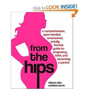 From the Hips: A comprehensive, Open-minded, uncensored, totally honest guide to Pregnancy, Birth, and Becoming a ParentParents, Rebecca Oded, Guide To, Pregnancy, Hip, Totally Honest, Baby, Births, Honest Guide