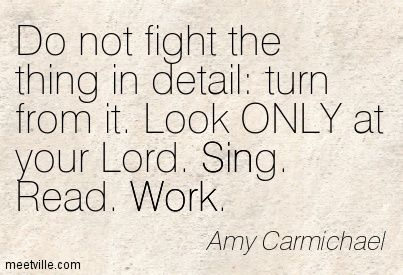 Do not fight the thing in detail: turn from it. Look ONLY at your Lord. Sing. Read. Work. Amy Carmichael