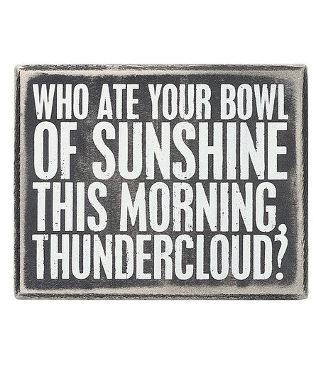 For the thundercloud I dealt with earlier today. I doubt you ever have a bowl of sunshine.