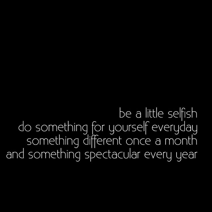 Be a little selfish. Do someting for yourself everyday, something different once a month and something spectacular every year