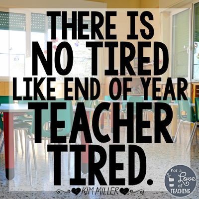 There is no tired like end of year teacher tired.