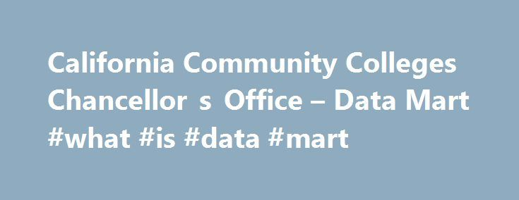 California Community Colleges Chancellor s Office – Data Mart #what #is #data #mart http://san-jose.remmont.com/california-community-colleges-chancellor-s-office-data-mart-what-is-data-mart/  # Reports showing student counts, with demographic breakouts if desired, for students who are participants in programs and or services overseen by the Student Services Division of the Chancellor's Office: Reports showing student outcomes in enrollments and programs, with demographic breakouts if…