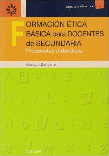 Formación ética básica para docentes de secundaria :      propuestas didácticas  / Gustavo Schujman. -- Bilbao : Desclée      de Brouwer, imp. 2002 http://absysnetweb.bbtk.ull.es/cgi-bin/abnetopac01?TITN=532235