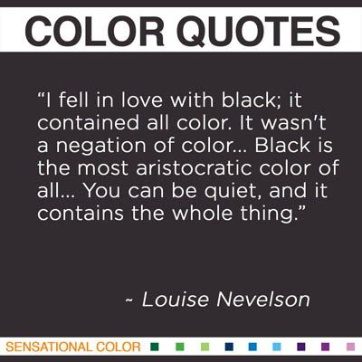 """I fell in love with black; it contained all color. It wasn't a negation of color... Black is the most aristocratic color of all... You can be quiet, and it contains the whole thing."
