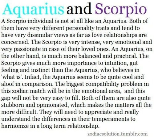 "12 Quotes about SCORPIO - AQUARIUS Relationships: ...#7 Scorpio and Aquarius can accomplish any goals because of their sheer will...#9 Scorpio and Aquarius is a fusion of very different philosophies and very different emotional needs. There may be a lot of friction here. Scorpio has an intense energy that funnels into their inner emotion world, whereas Aquarius takes the same energy and turns it outward. Both can be uncooperative and opinionated and like things to go their way - but ""their…"
