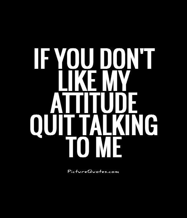 If You Donu0027t Like My ATTITUDE Quit Talking To Me. Picture Quotes.