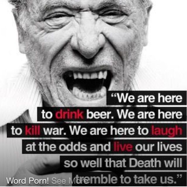 we are here to drink beer. we are here to kill war. we are here to laugh at the odds and live our lives so well that death will tremble to take us.