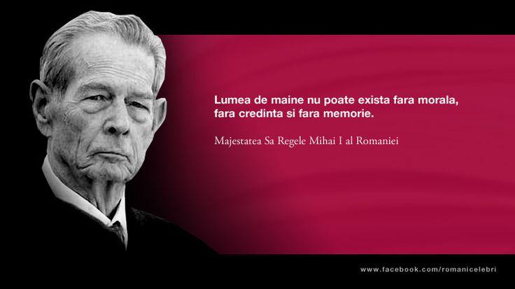 Lumea de maine nu poate exista fara morala, fara credinta si fara memorie. -- Majestatea Sa Regele Mihai I al Romaniei