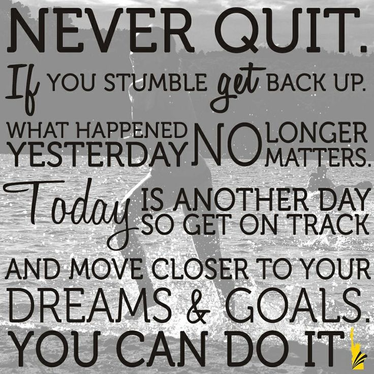 Never quit.... think about that you can do anything