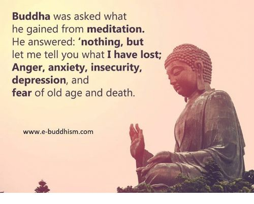 "Buddha was asked what  he gained from meditation.  He answered: ""nothing, but  let me tell you what I have lost  Anger, anxiety, insecurity,  depression, and  fear of old age and death.  www.e-buddhism.com from Facebook tagged as Memes"