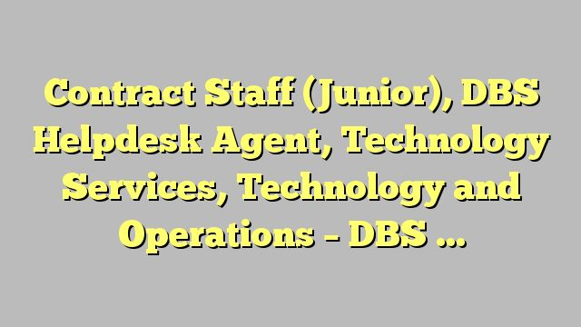 Contract Staff (Junior), DBS Helpdesk Agent, Technology Services, Technology and Operations - DBS Bank Ltd